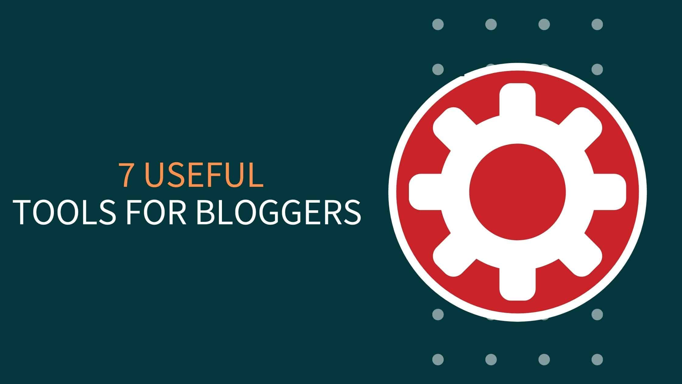 7 Most Useful Tools For Bloggers