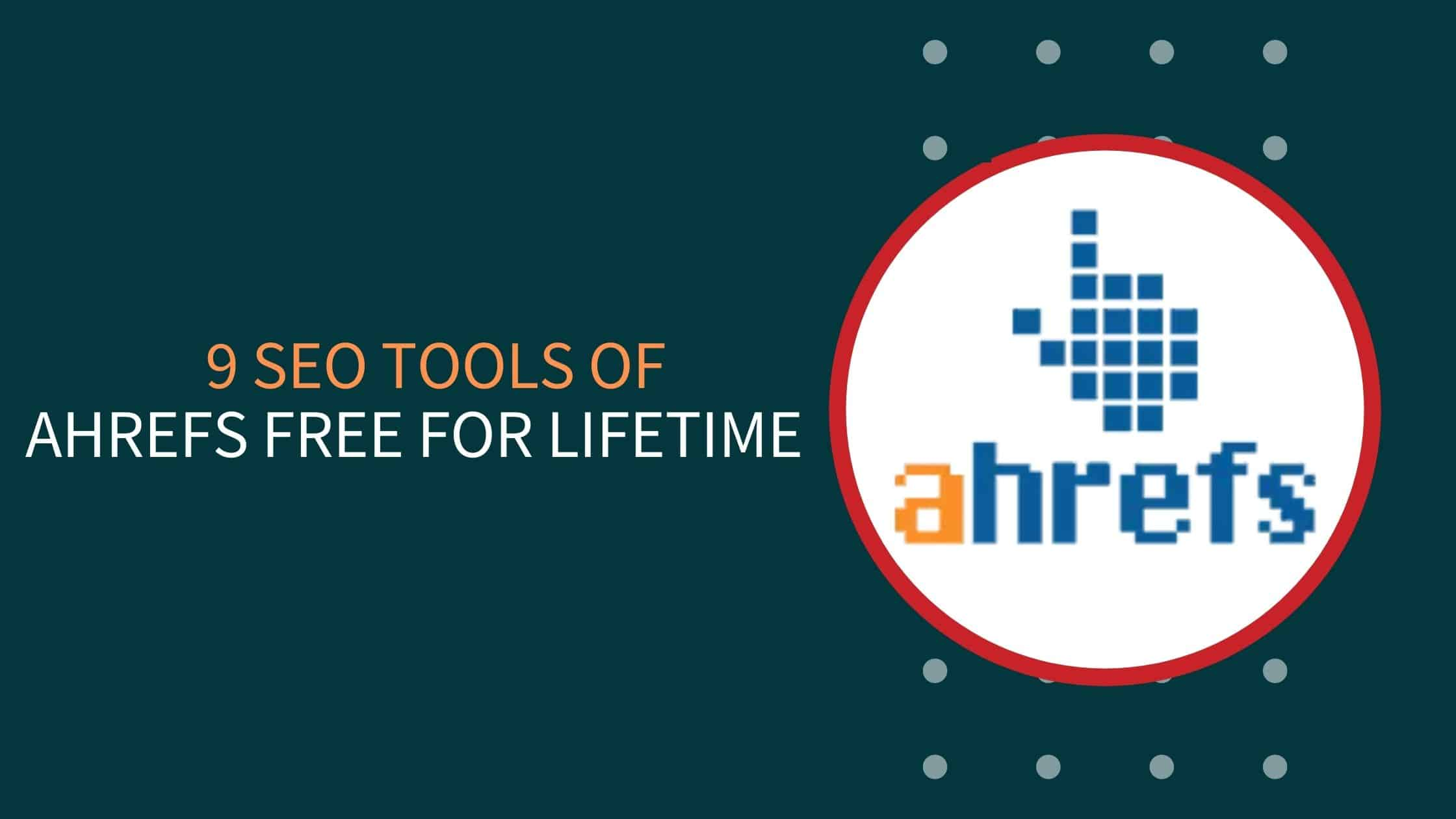 9 SEO Tools Of Ahrefs Free For Lifetime